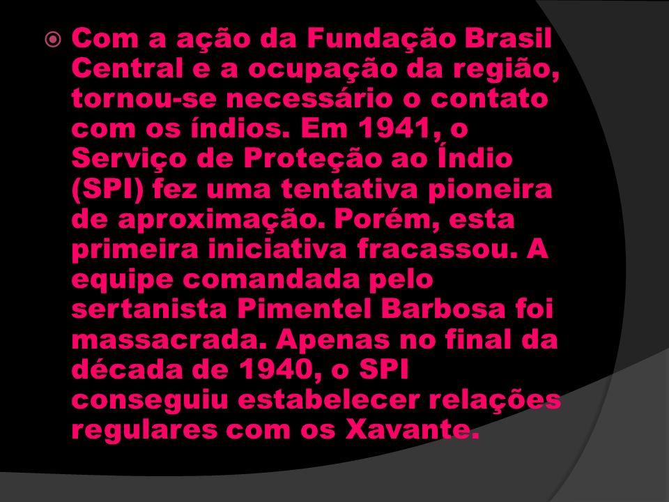 Com a ação da Fundação Brasil Central e a ocupação da região, tornou-se necessário o contato com os índios. Em 1941, o Serviço de Proteção ao Índio (S