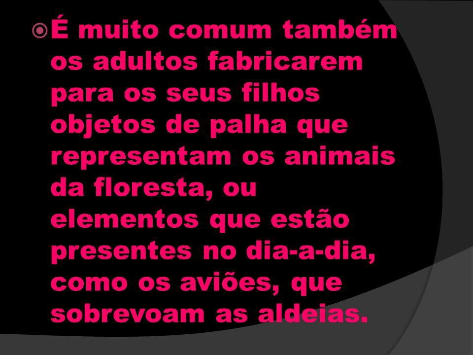 É muito comum também os adultos fabricarem para os seus filhos objetos de palha que representam os animais da floresta, ou elementos que estão present