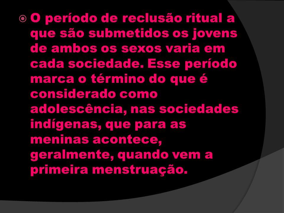 O período de reclusão ritual a que são submetidos os jovens de ambos os sexos varia em cada sociedade. Esse período marca o término do que é considera