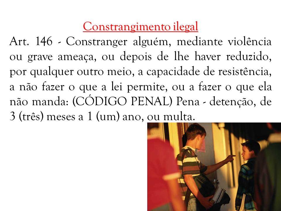 Constrangimento ilegal Art. 146 - Constranger alguém, mediante violência ou grave ameaça, ou depois de lhe haver reduzido, por qualquer outro meio, a