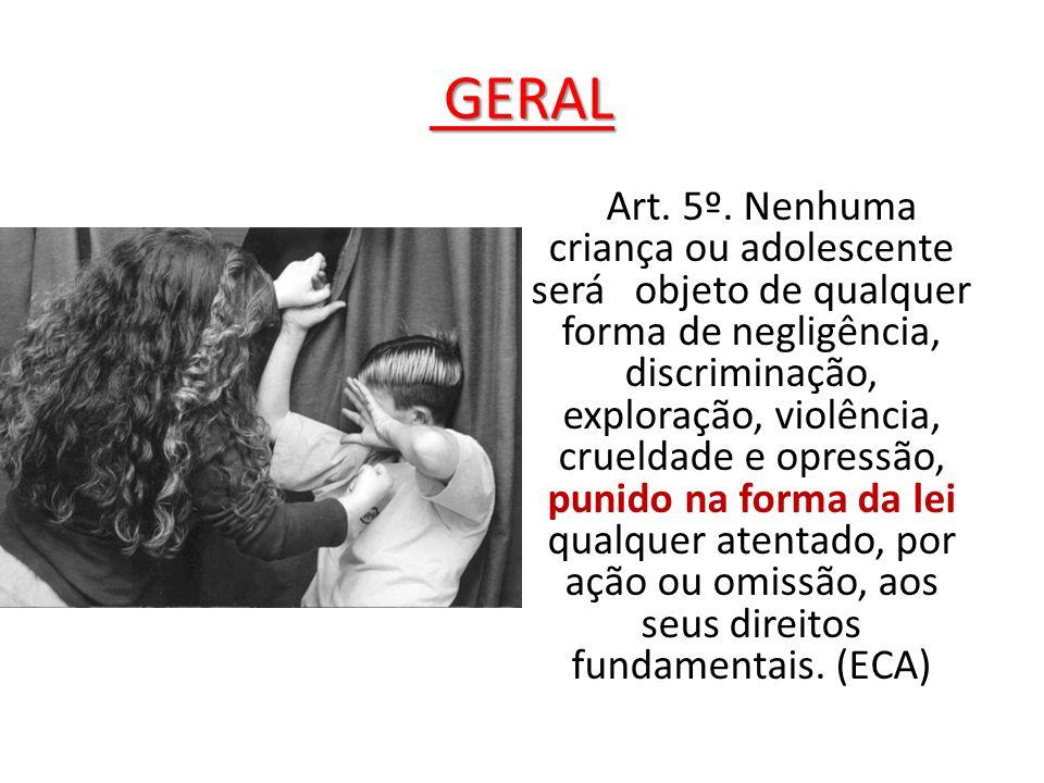 GERAL GERAL Art. 5º. Nenhuma criança ou adolescente será objeto de qualquer forma de negligência, discriminação, exploração, violência, crueldade e op