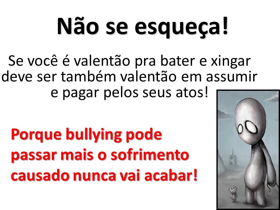 Não se esqueça! Se você é valentão pra bater e xingar deve ser também valentão em assumir e pagar pelos seus atos! Porque bullying pode passar mais o