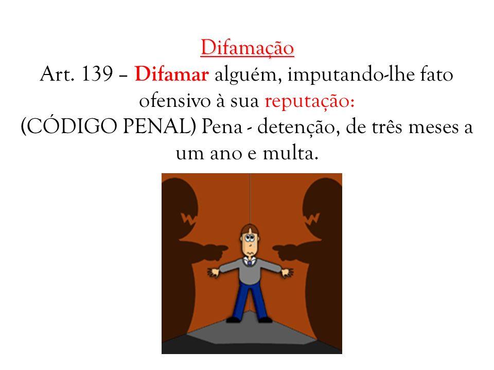 Difamação Art. 139 – Difamar alguém, imputando-lhe fato ofensivo à sua reputação: (CÓDIGO PENAL) Pena - detenção, de três meses a um ano e multa.
