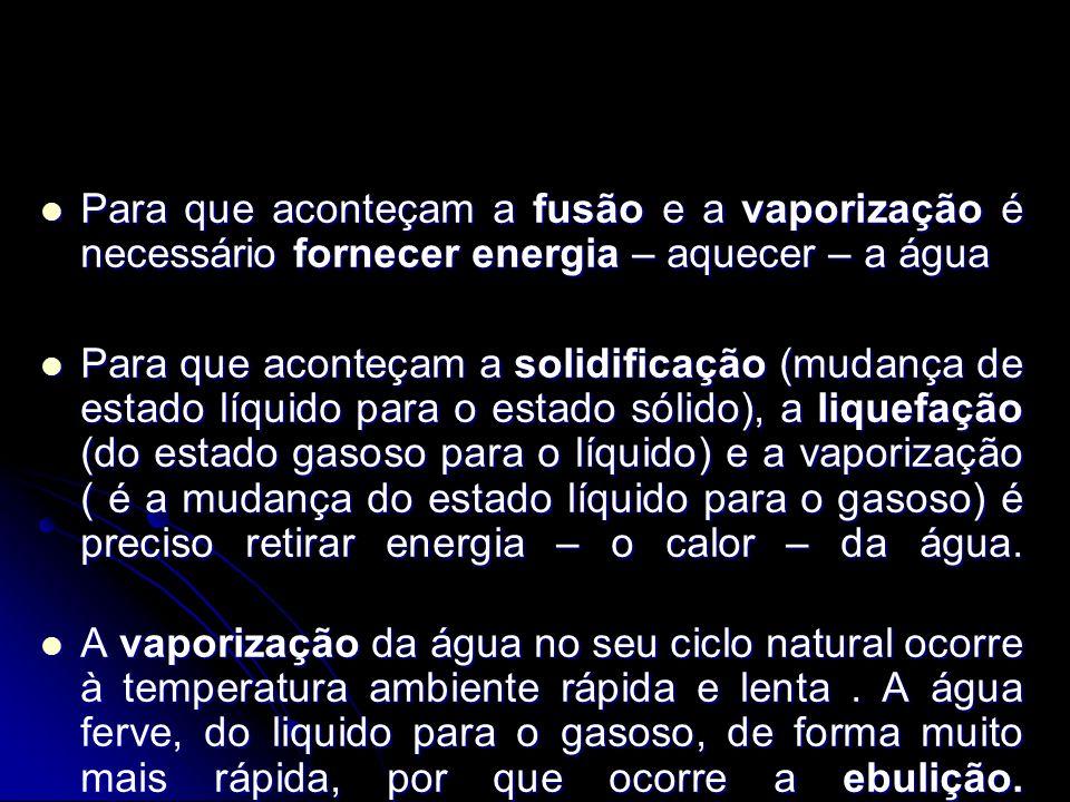 Para que aconteçam a fusão e a vaporização é necessário fornecer energia – aquecer – a água Para que aconteçam a fusão e a vaporização é necessário fo