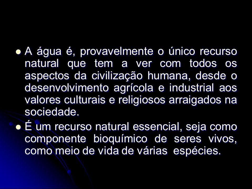 A água é, provavelmente o único recurso natural que tem a ver com todos os aspectos da civilização humana, desde o desenvolvimento agrícola e industri