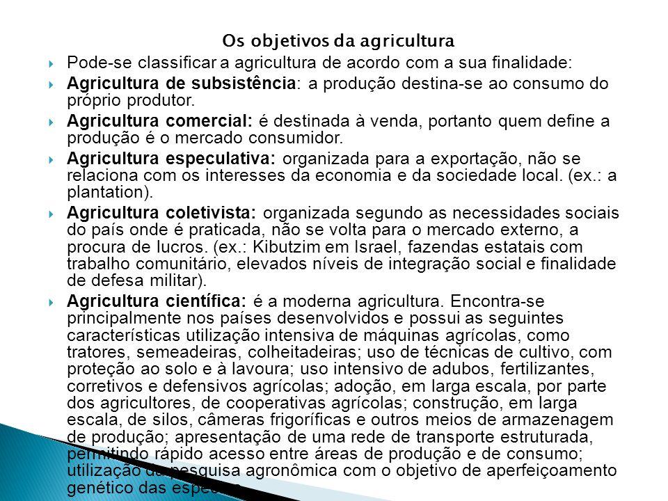 Os objetivos da agricultura Pode-se classificar a agricultura de acordo com a sua finalidade: Agricultura de subsistência: a produção destina-se ao co