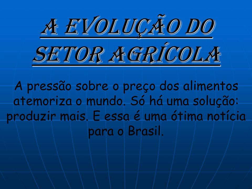 A Evolução Do Setor Agrícola A pressão sobre o preço dos alimentos atemoriza o mundo.