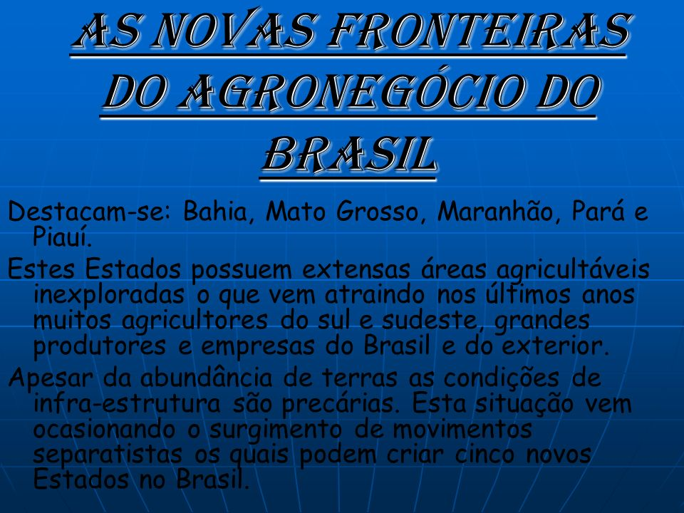 As Novas Fronteiras do agronegócio do Brasil Destacam-se: Bahia, Mato Grosso, Maranhão, Pará e Piauí.