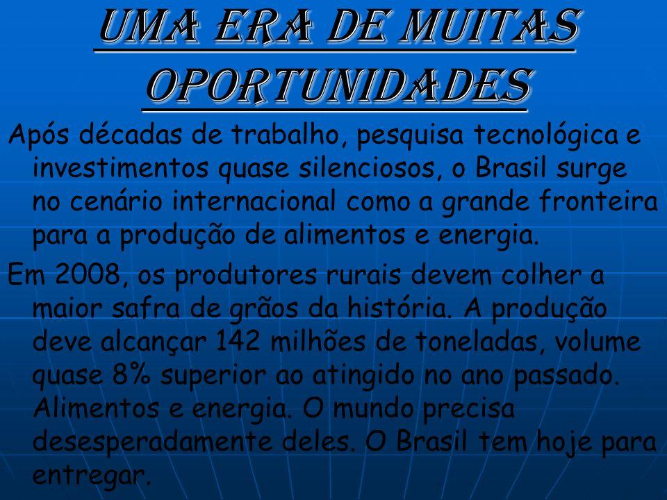 Uma Era de muitas oportunidades Após décadas de trabalho, pesquisa tecnológica e investimentos quase silenciosos, o Brasil surge no cenário internacional como a grande fronteira para a produção de alimentos e energia.