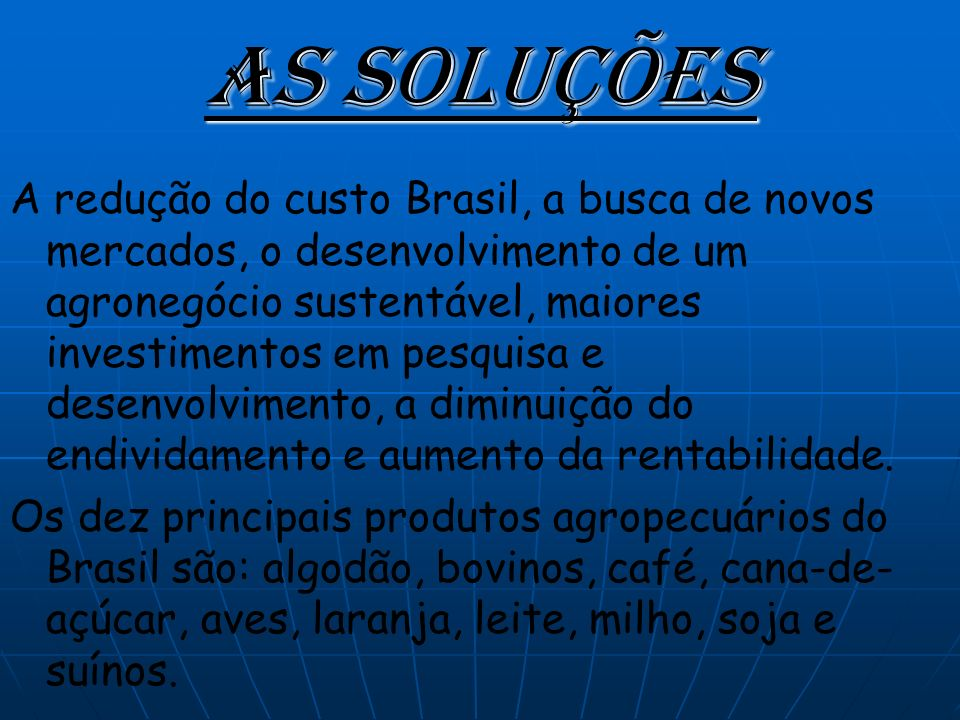 As soluções A redução do custo Brasil, a busca de novos mercados, o desenvolvimento de um agronegócio sustentável, maiores investimentos em pesquisa e desenvolvimento, a diminuição do endividamento e aumento da rentabilidade.