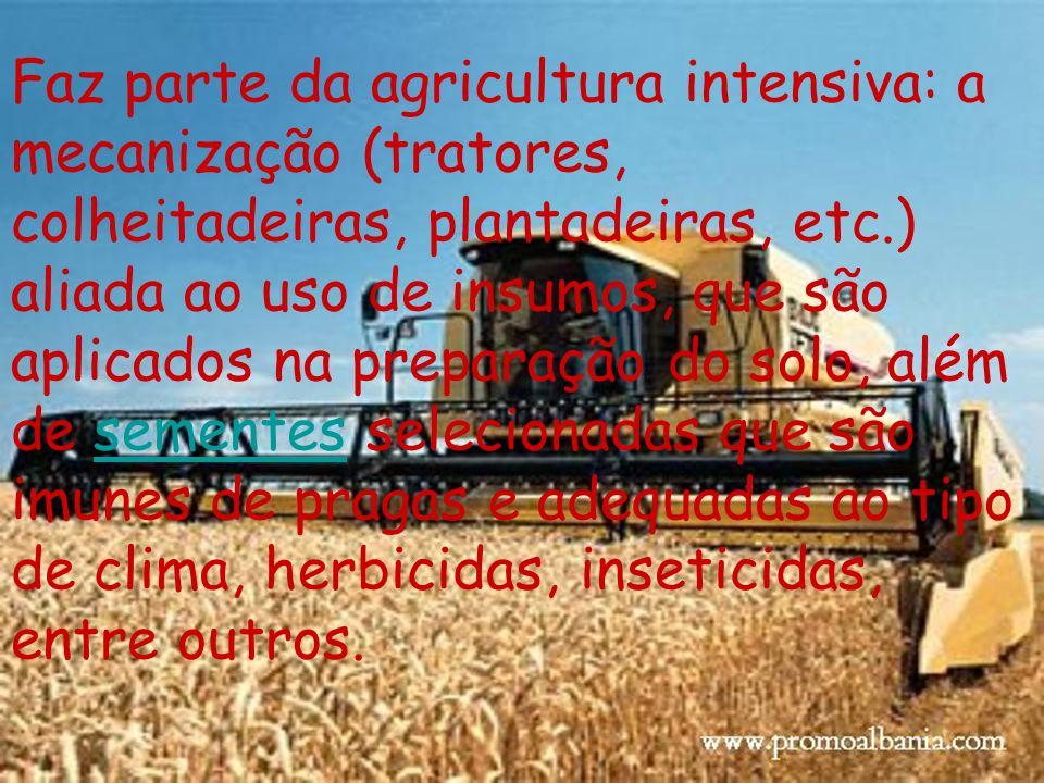 Faz parte da agricultura intensiva: a mecanização (tratores, colheitadeiras, plantadeiras, etc.) aliada ao uso de insumos, que são aplicados na prepar