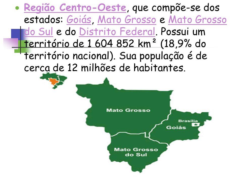 Região Centro-Oeste, que compõe-se dos estados: Goiás, Mato Grosso e Mato Grosso do Sul e do Distrito Federal. Possui um território de 1 604 852 km² (