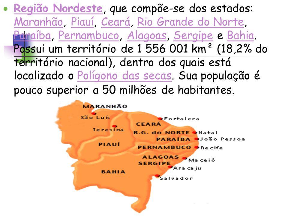 Região Nordeste, que compõe-se dos estados: Maranhão, Piauí, Ceará, Rio Grande do Norte, Paraíba, Pernambuco, Alagoas, Sergipe e Bahia. Possui um terr