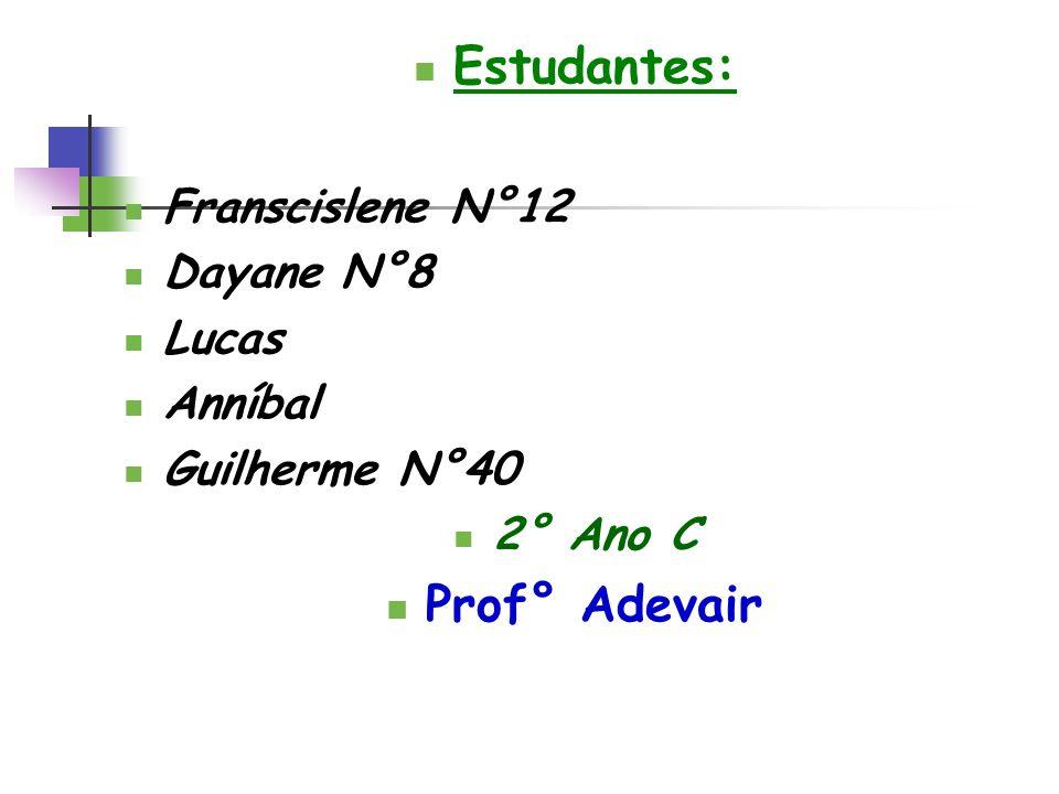 Estudantes: Franscislene N°12 Dayane N°8 Lucas Anníbal Guilherme N°40 2° Ano C Prof° Adevair