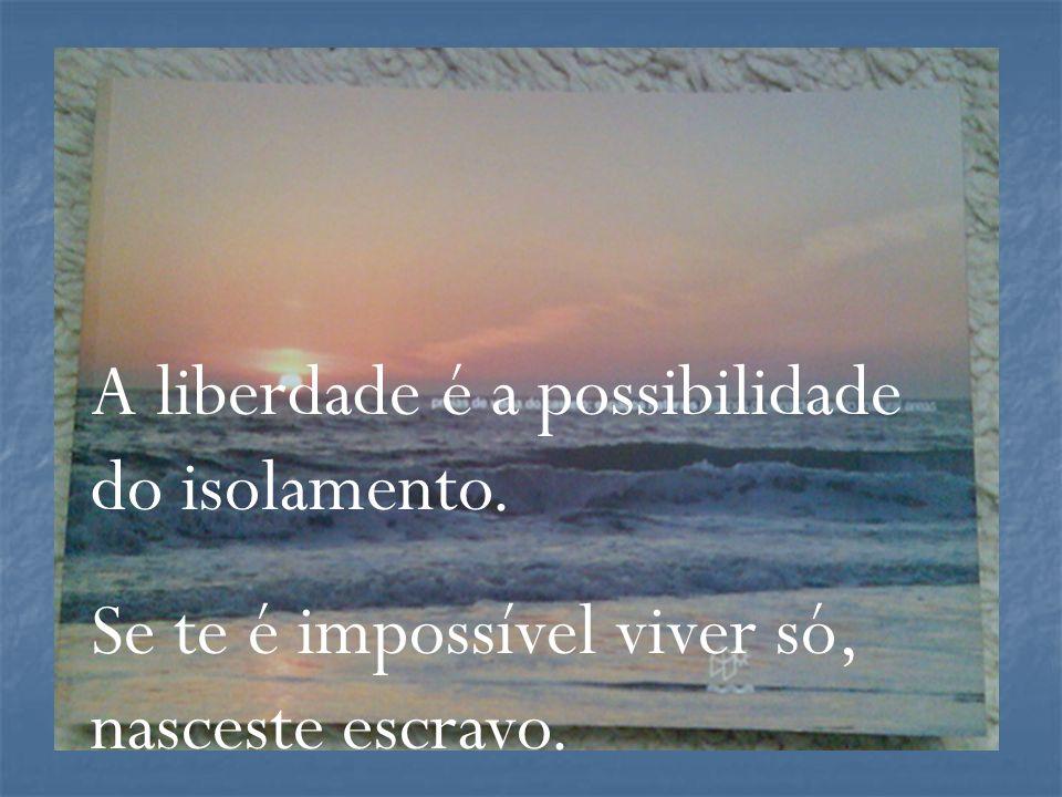 A liberdade é a possibilidade do isolamento. Se te é impossível viver só, nasceste escravo.