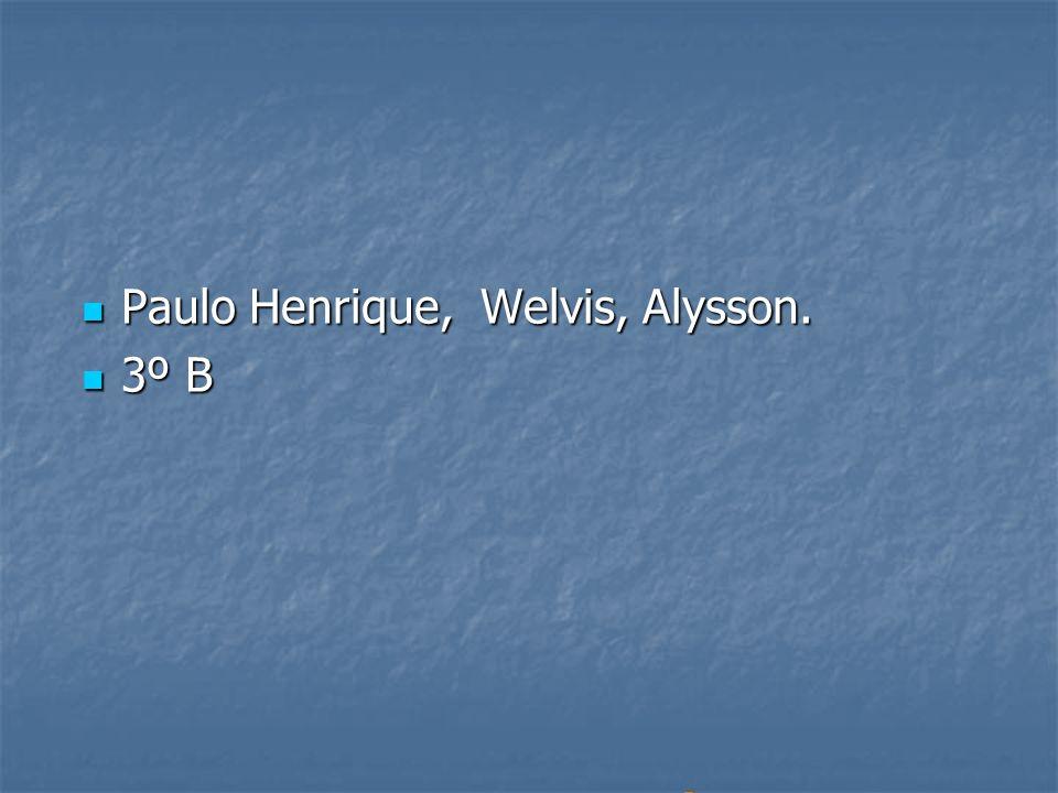 Paulo Henrique, Welvis, Alysson. Paulo Henrique, Welvis, Alysson. 3º B 3º B