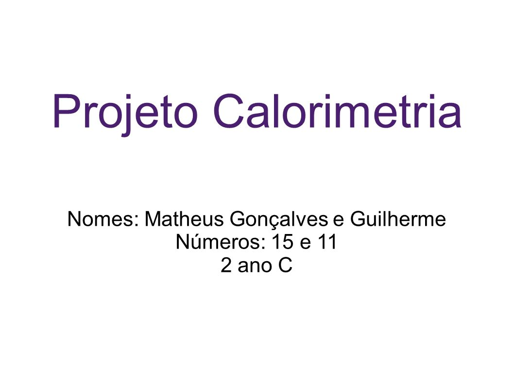 Projeto Calorimetria Nomes: Matheus Gonçalves e Guilherme Números: 15 e 11 2 ano C