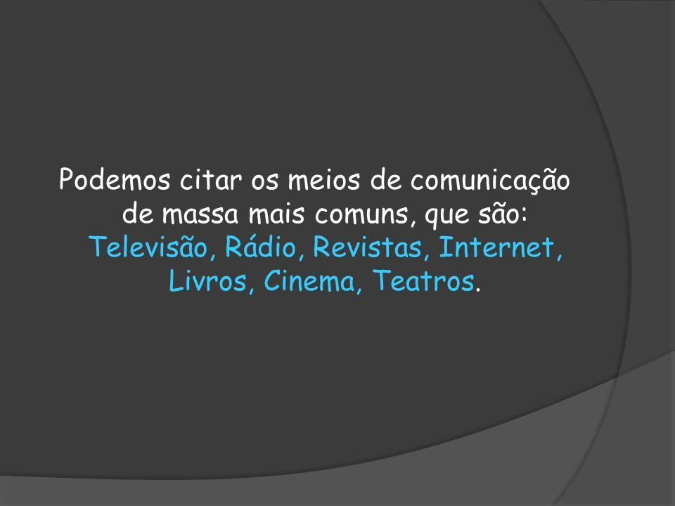 Podemos citar os meios de comunicação de massa mais comuns, que são: Televisão, Rádio, Revistas, Internet, Livros, Cinema, Teatros.
