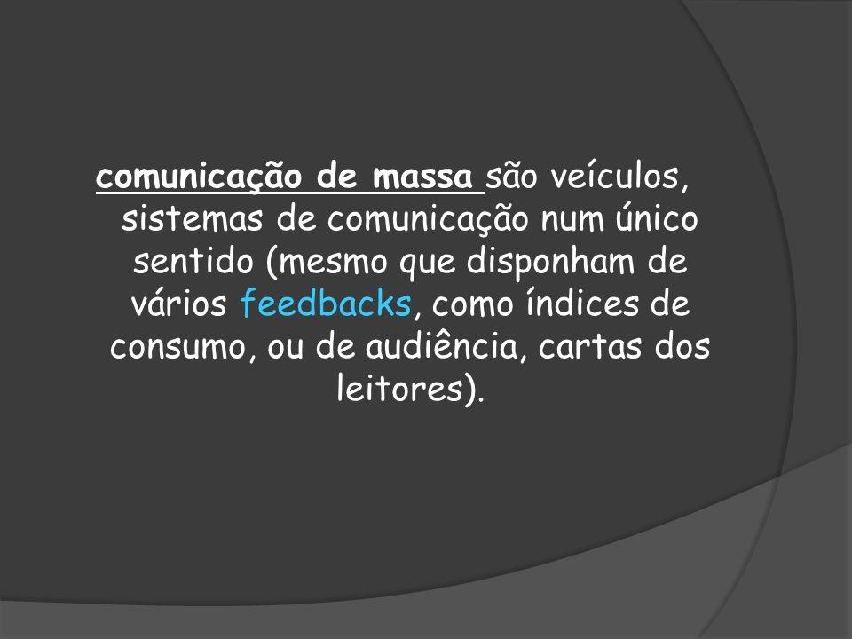 comunicação de massa são veículos, sistemas de comunicação num único sentido (mesmo que disponham de vários feedbacks, como índices de consumo, ou de