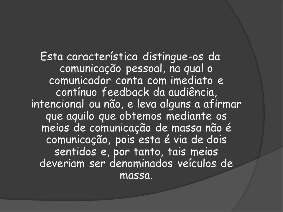 Esta característica distingue-os da comunicação pessoal, na qual o comunicador conta com imediato e contínuo feedback da audiência, intencional ou não
