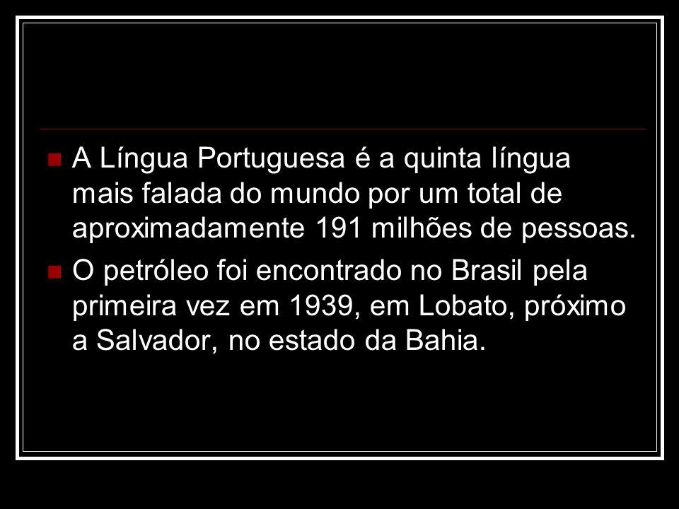 A Língua Portuguesa é a quinta língua mais falada do mundo por um total de aproximadamente 191 milhões de pessoas. O petróleo foi encontrado no Brasil