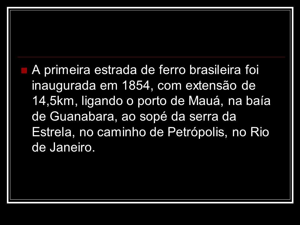 A primeira estrada de ferro brasileira foi inaugurada em 1854, com extensão de 14,5km, ligando o porto de Mauá, na baía de Guanabara, ao sopé da serra