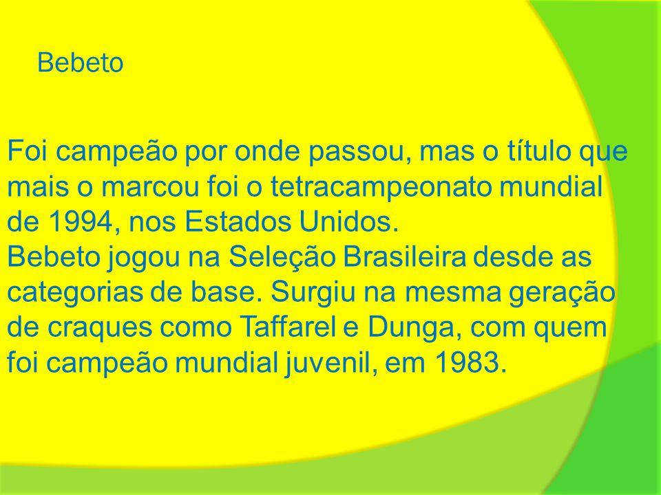 Bebeto Foi campeão por onde passou, mas o título que mais o marcou foi o tetracampeonato mundial de 1994, nos Estados Unidos. Bebeto jogou na Seleção