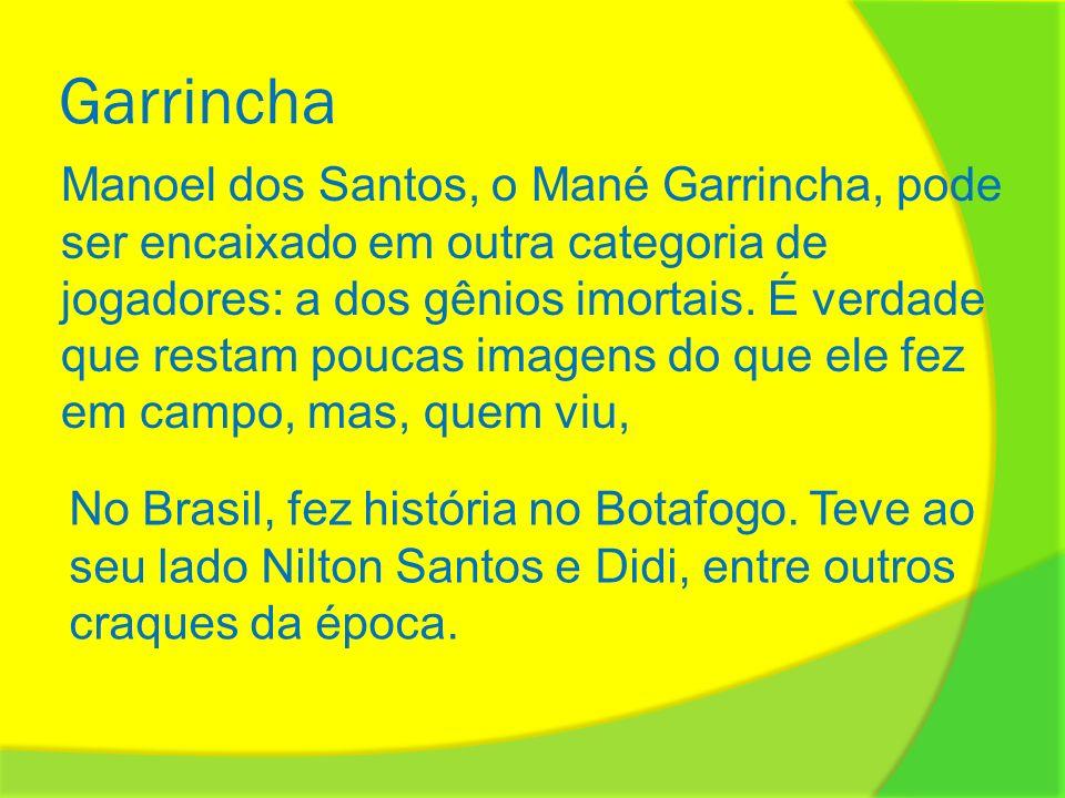 Garrincha Manoel dos Santos, o Mané Garrincha, pode ser encaixado em outra categoria de jogadores: a dos gênios imortais. É verdade que restam poucas