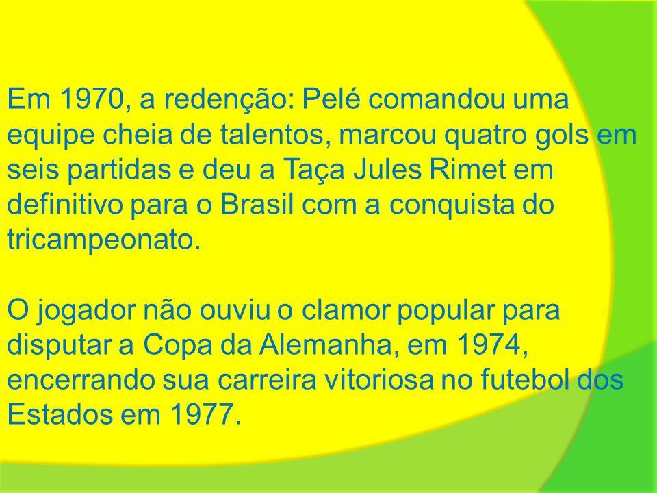 Em 1970, a redenção: Pelé comandou uma equipe cheia de talentos, marcou quatro gols em seis partidas e deu a Taça Jules Rimet em definitivo para o Bra