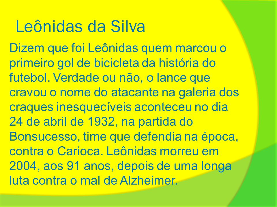 Leônidas da Silva Dizem que foi Leônidas quem marcou o primeiro gol de bicicleta da história do futebol. Verdade ou não, o lance que cravou o nome do