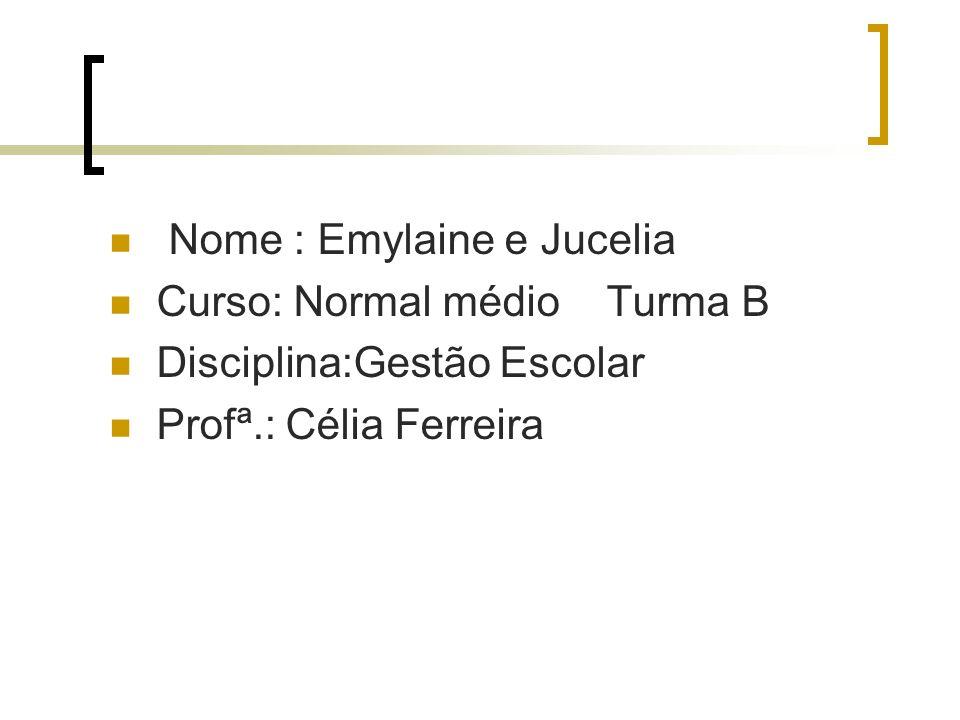 Nome : Emylaine e Jucelia Curso: Normal médio Turma B Disciplina:Gestão Escolar Profª.: Célia Ferreira