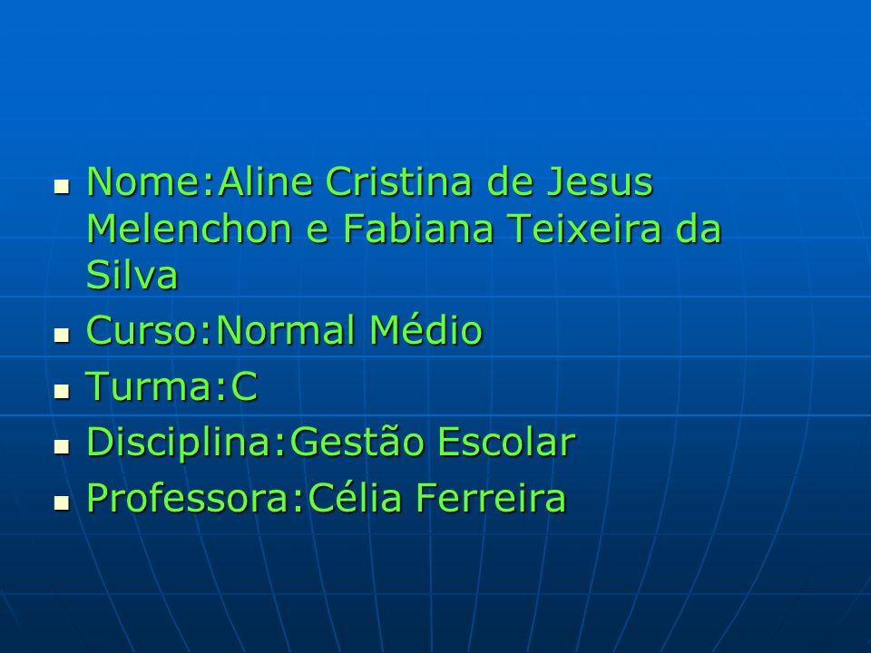 Nome:Aline Cristina de Jesus Melenchon e Fabiana Teixeira da Silva Nome:Aline Cristina de Jesus Melenchon e Fabiana Teixeira da Silva Curso:Normal Méd