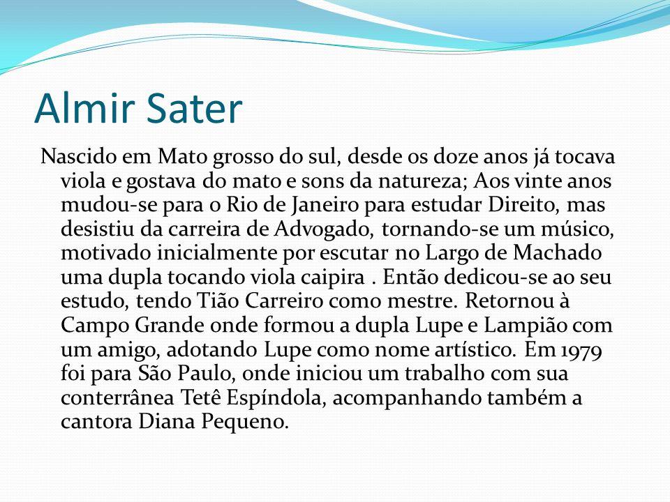 Almir Sater Nascido em Mato grosso do sul, desde os doze anos já tocava viola e gostava do mato e sons da natureza; Aos vinte anos mudou-se para o Rio