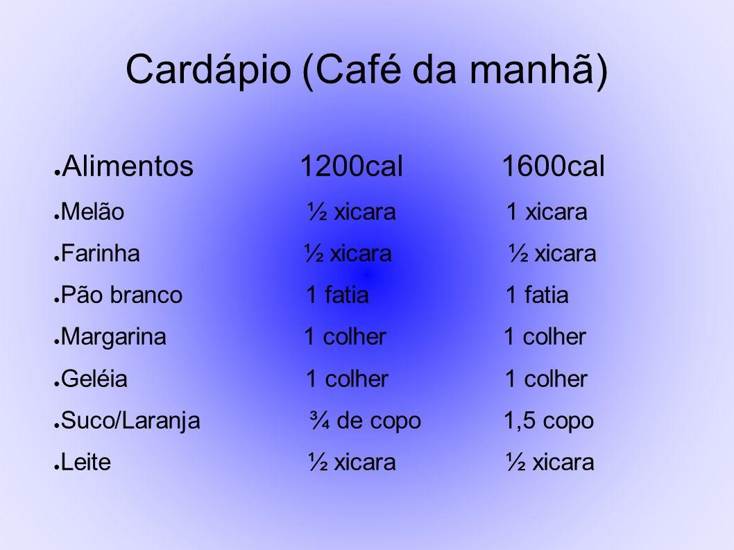 Cardápio (Café da manhã) Alimentos 1200cal 1600cal Melão ½ xicara 1 xicara Farinha ½ xicara ½ xicara Pão branco 1 fatia 1 fatia Margarina 1 colher 1 c