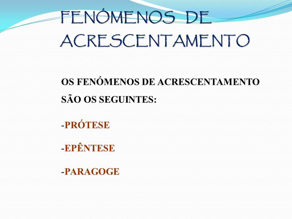 FENÓMENOS DE ACRESCENTAMENTO OS FENÓMENOS DE ACRESCENTAMENTO SÃO OS SEGUINTES: -PRÓTESE -EPÊNTESE -PARAGOGE