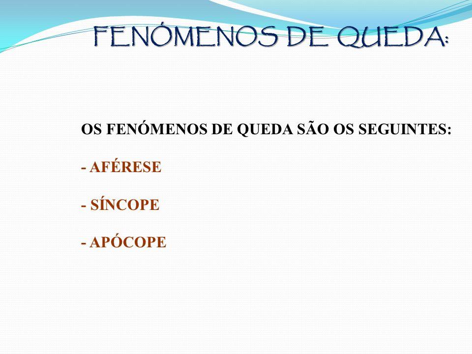 FENÓMENOS DE QUEDA: OS FENÓMENOS DE QUEDA SÃO OS SEGUINTES: - AFÉRESE - SÍNCOPE - APÓCOPE