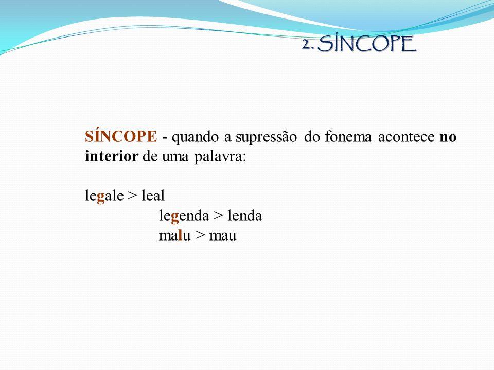 SÍNCOPE - quando a supressão do fonema acontece no interior de uma palavra: legale > leal legenda > lenda malu > mau 2. SÍNCOPE