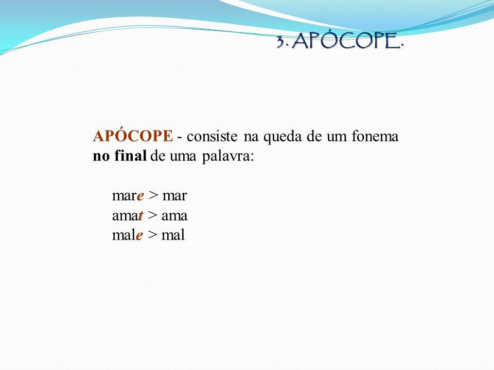APÓCOPE - consiste na queda de um fonema no final de uma palavra: mare > mar amat > ama male > mal 3. APÓCOPE.