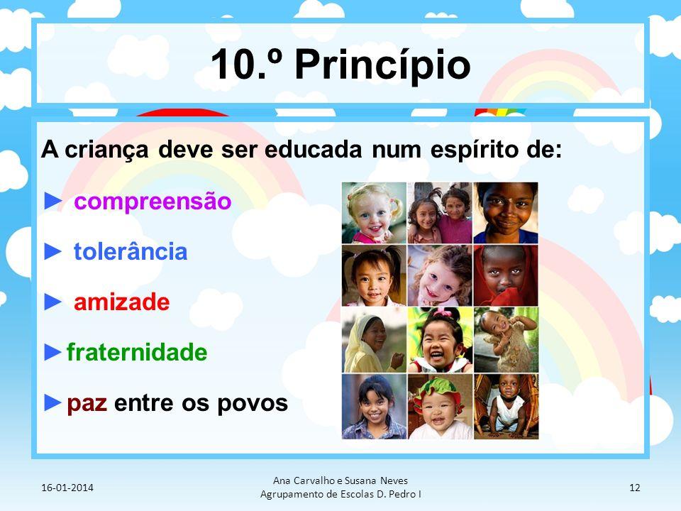 10.º Princípio A criança deve ser educada num espírito de : compreensão tolerância amizade fraternidade paz entre os povos 16-01-2014 Ana Carvalho e S