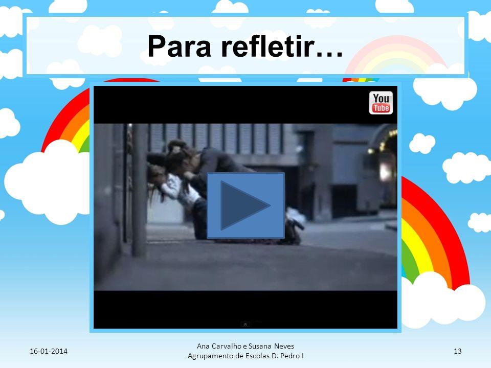 Para refletir… 16-01-2014 Ana Carvalho e Susana Neves Agrupamento de Escolas D. Pedro I 13
