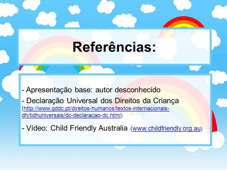 Referências: - Apresentação base: autor desconhecido - Declaração Universal dos Direitos da Criança (http://www.gddc.pt/direitos-humanos/textos-intern