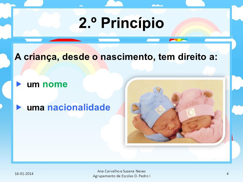 2.º Princípio A criança, desde o nascimento, tem direito a: um nome uma nacionalidade 16-01-2014 Ana Carvalho e Susana Neves Agrupamento de Escolas D.