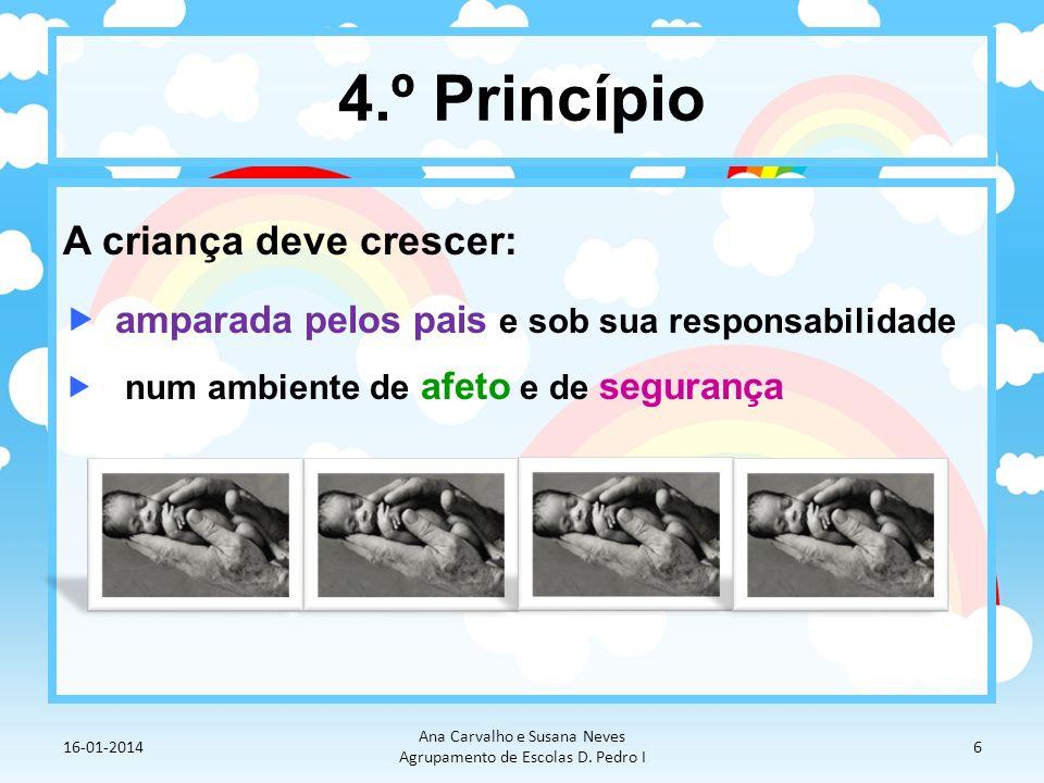 4.º Princípio A criança deve crescer: amparada pelos pais e sob sua responsabilidade num ambiente de afeto e de segurança 16-01-2014 Ana Carvalho e Su
