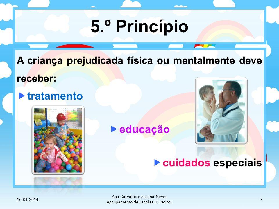 5.º Princípio A criança prejudicada física ou mentalmente deve receber: tratamento educação cuidados especiais 16-01-2014 Ana Carvalho e Susana Neves