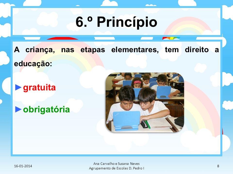 6.º Princípio A criança, nas etapas elementares, tem direito a educação: gratuita obrigatória 16-01-2014 Ana Carvalho e Susana Neves Agrupamento de Es