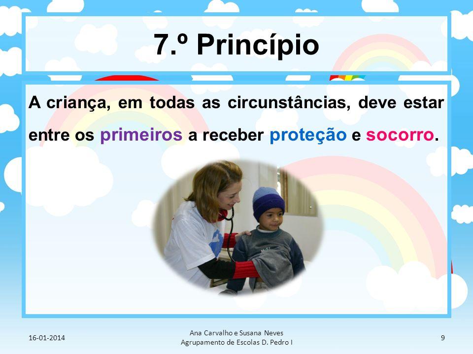 7.º Princípio A criança, em todas as circunstâncias, deve estar entre os primeiros a receber proteção e socorro. 16-01-2014 Ana Carvalho e Susana Neve