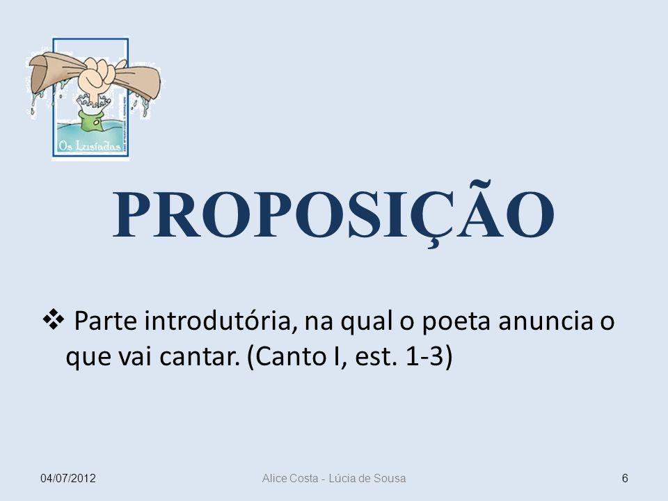 PROPOSIÇÃO Parte introdutória, na qual o poeta anuncia o que vai cantar. (Canto I, est. 1-3) 604/07/2012 Alice Costa - Lúcia de Sousa