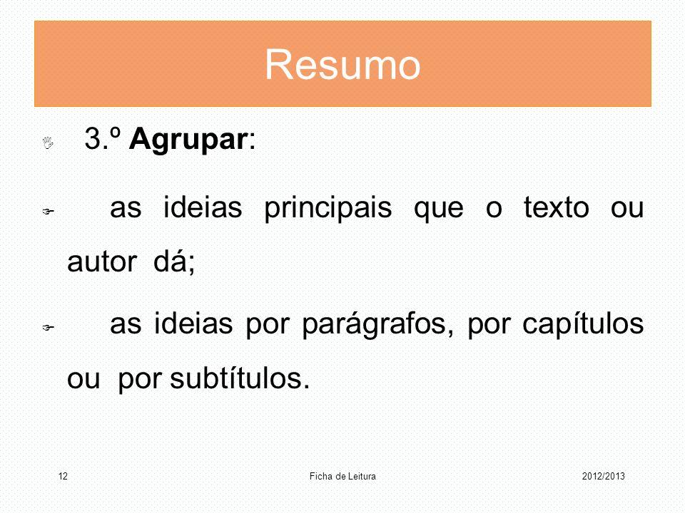 Resumo 3.º Agrupar: as ideias principais que o texto ou autor dá; as ideias por parágrafos, por capítulos ou por subtítulos. 2012/2013 Ficha de Leitur