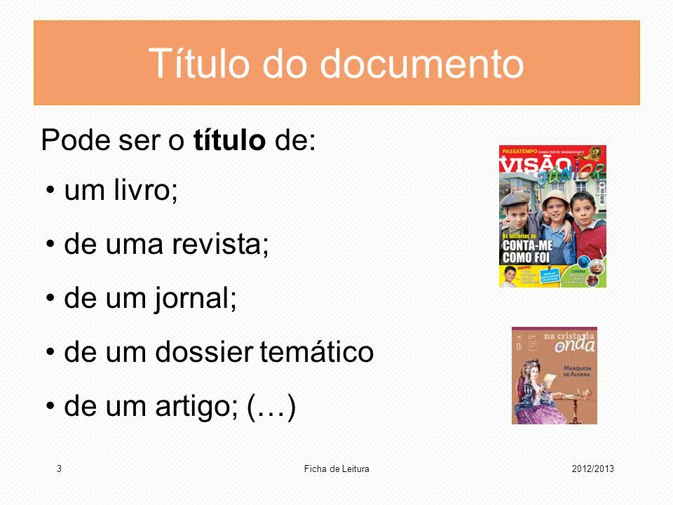 Título do documento Pode ser o título de: um livro; de uma revista; de um jornal; de um dossier temático de um artigo; (…) Ficha de Leitura 32012/2013