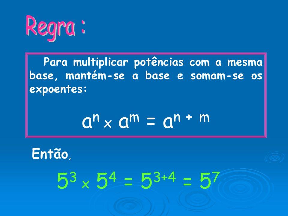 Para multiplicar potências com a mesma base, mantém-se a base e somam-se os expoentes: a n x a m = a n + m Então, 5 3 x 5 4 =5 3+4 =5757